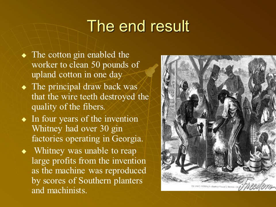 The end result   The cotton gin enabled the worker to clean 50 pounds of upland cotton in one day   The principal draw back was that the wire teeth destroyed the quality of the fibers.