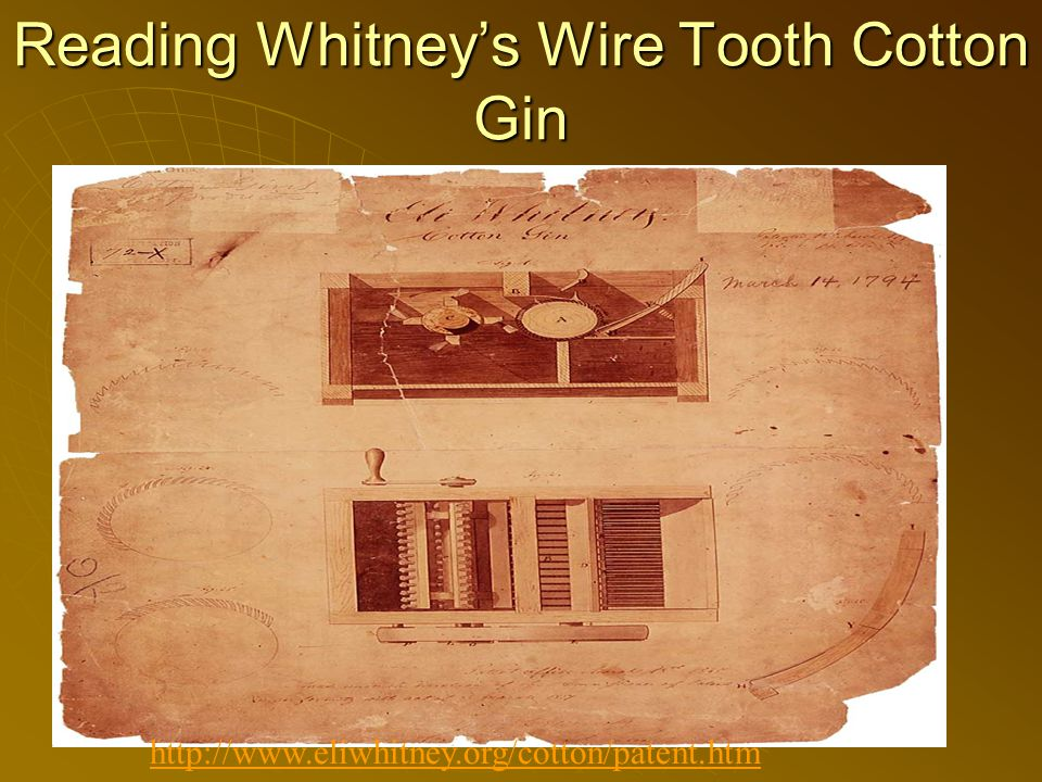 Reading Whitney's Wire Tooth Cotton Gin http://www.eliwhitney.org/cotton/patent.htm