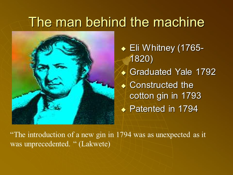 The man behind the machine  Eli Whitney (1765- 1820)  Graduated Yale 1792  Constructed the cotton gin in 1793  Patented in 1794 The introduction of a new gin in 1794 was as unexpected as it was unprecedented.