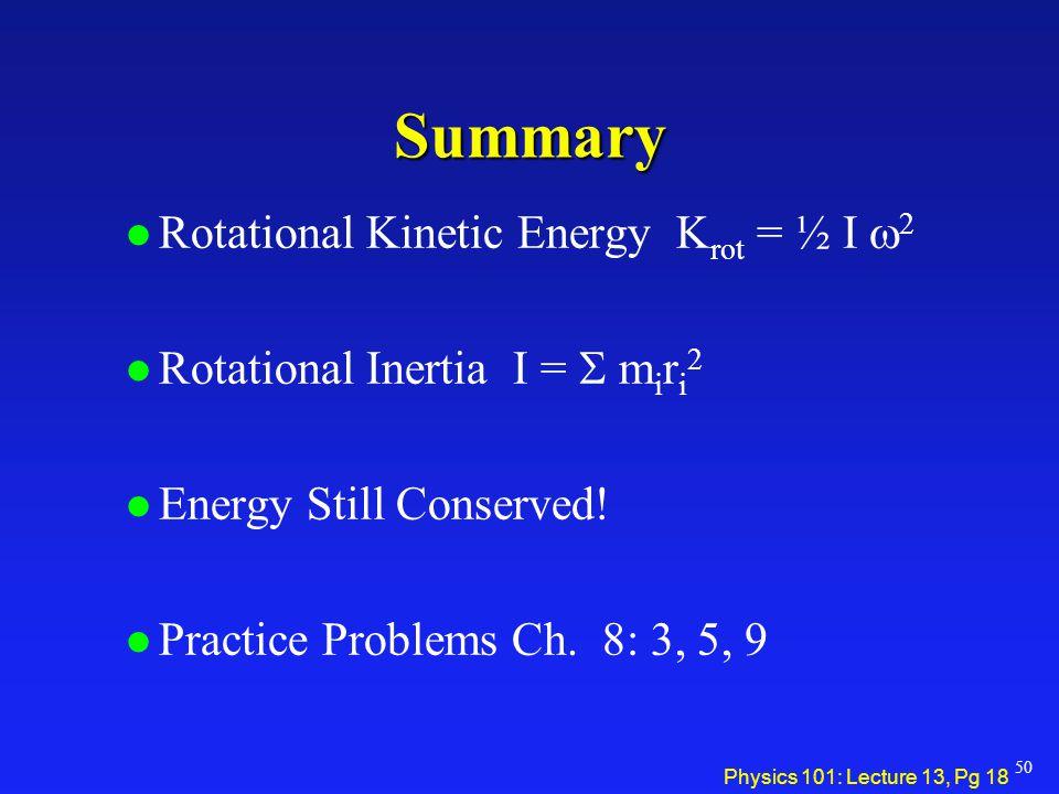 Physics 101: Lecture 13, Pg 18 Summary Rotational Kinetic Energy K rot = ½ I  2 Rotational Inertia I =  m i r i 2 l Energy Still Conserved! l Pract