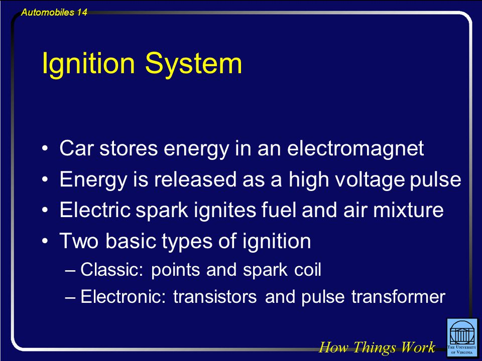 Automobiles 14 Ignition System Car stores energy in an electromagnet Energy is released as a high voltage pulse Electric spark ignites fuel and air mixture Two basic types of ignition –Classic: points and spark coil –Electronic: transistors and pulse transformer