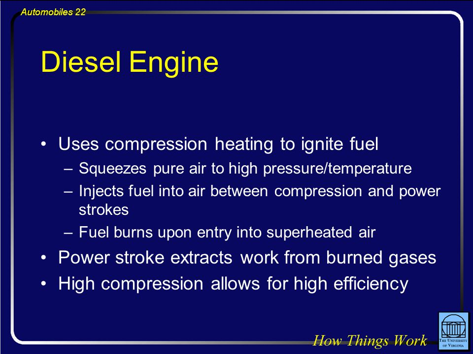 Automobiles 22 Diesel Engine Uses compression heating to ignite fuel –Squeezes pure air to high pressure/temperature –Injects fuel into air between compression and power strokes –Fuel burns upon entry into superheated air Power stroke extracts work from burned gases High compression allows for high efficiency