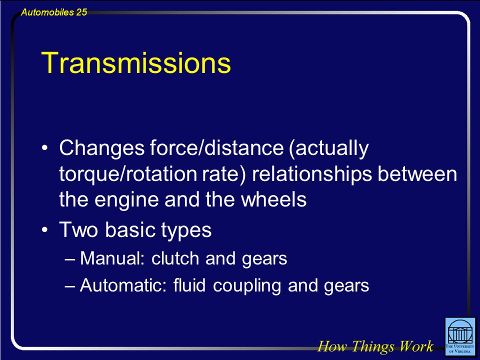 Automobiles 25 Transmissions Changes force/distance (actually torque/rotation rate) relationships between the engine and the wheels Two basic types –Manual: clutch and gears –Automatic: fluid coupling and gears