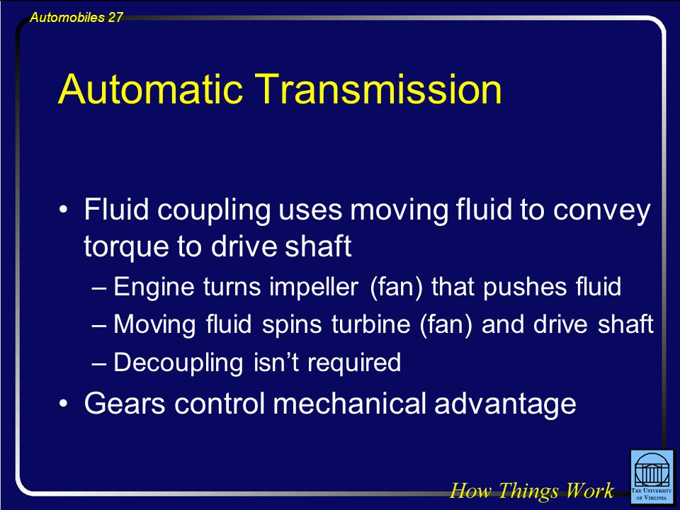 Automobiles 27 Automatic Transmission Fluid coupling uses moving fluid to convey torque to drive shaft –Engine turns impeller (fan) that pushes fluid –Moving fluid spins turbine (fan) and drive shaft –Decoupling isn't required Gears control mechanical advantage