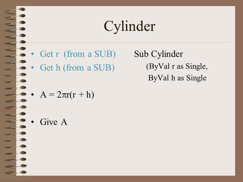 Cylinder Get r (from a SUB) Get h (from a SUB) A = 2  r(r + h) Give A Sub Cylinder (ByVal r as Single, ByVal h as Single
