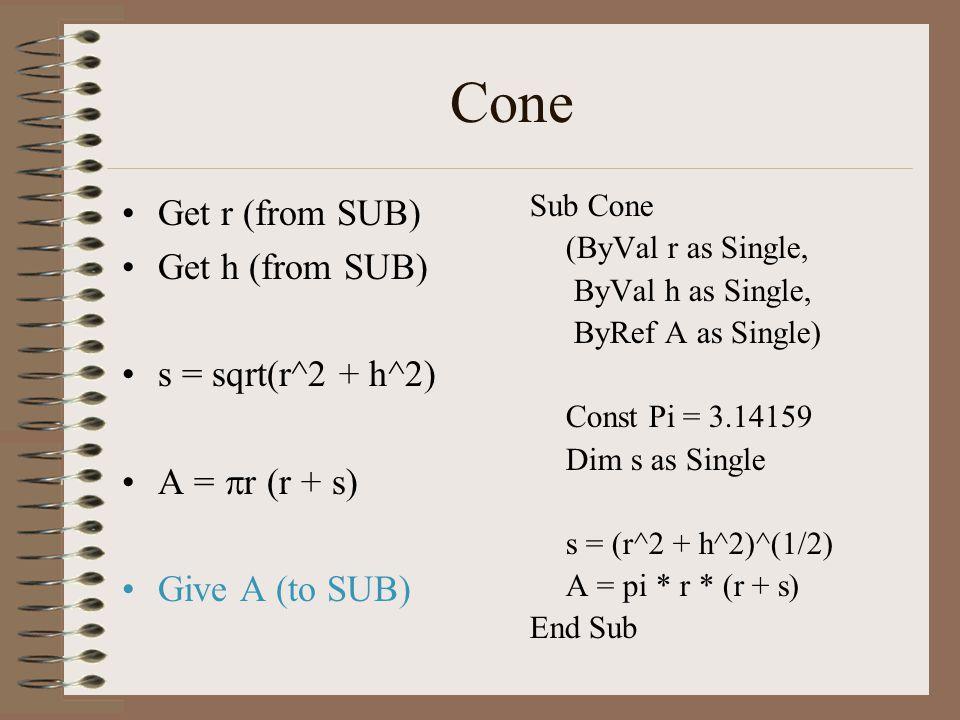 Cone Get r (from SUB) Get h (from SUB) s = sqrt(r^2 + h^2) A =  r (r + s) Give A (to SUB) Sub Cone (ByVal r as Single, ByVal h as Single, ByRef A as Single) Const Pi = 3.14159 Dim s as Single s = (r^2 + h^2)^(1/2) A = pi * r * (r + s) End Sub