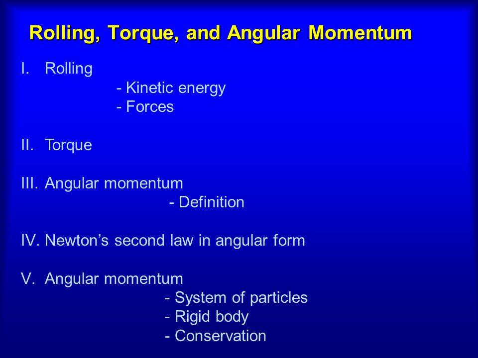 Rolling, Torque, and Angular Momentum I.Rolling - Kinetic energy - Forces II.Torque III.Angular momentum - Definition IV.Newton's second law in angula