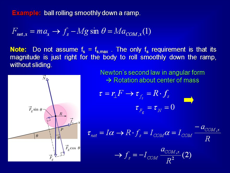 Example: ball rolling smoothly down a ramp. Note: Do not assume f s = f s,max. The only f s requirement is that its magnitude is just right for the bo