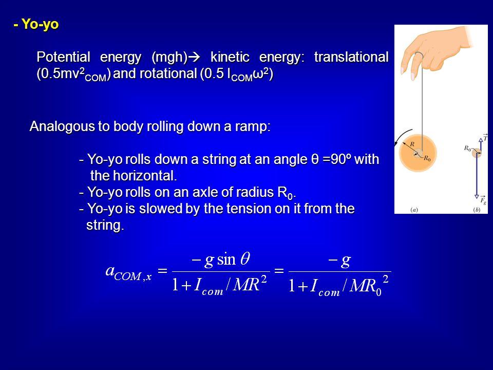 - Yo-yo Potential energy (mgh)  kinetic energy: translational (0.5mv 2 COM ) and rotational (0.5 I COM ω 2 ) Analogous to body rolling down a ramp: -