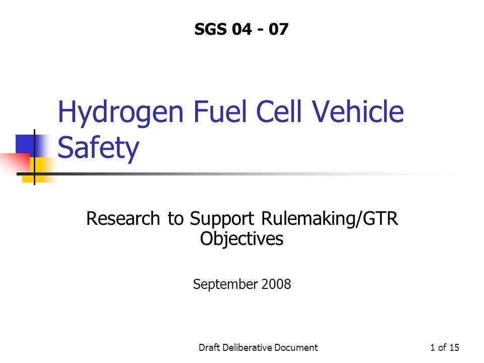 Draft Deliberative Document1 of 15 Hydrogen Fuel Cell Vehicle Safety Research to Support Rulemaking/GTR Objectives September 2008 SGS 04 - 07