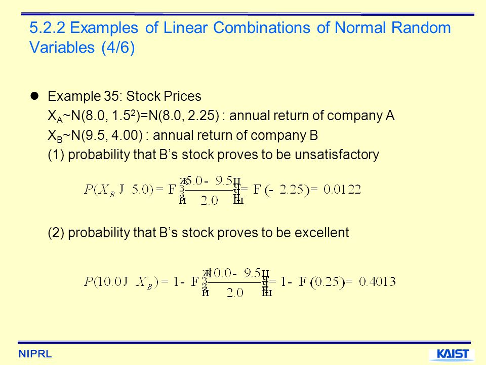 NIPRL 5.2.2 Examples of Linear Combinations of Normal Random Variables (4/6) Example 35: Stock Prices X A ~N(8.0, 1.5 2 )=N(8.0, 2.25) : annual return of company A X B ~N(9.5, 4.00) : annual return of company B (1) probability that B's stock proves to be unsatisfactory (2) probability that B's stock proves to be excellent