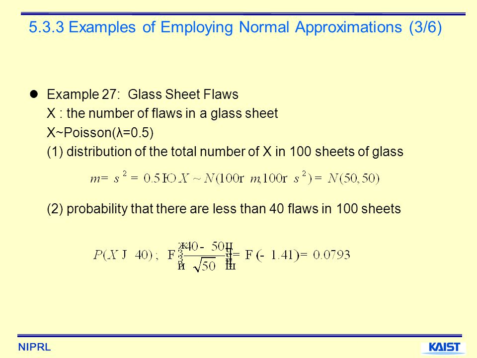 NIPRL 5.3.3 Examples of Employing Normal Approximations (3/6) Example 27: Glass Sheet Flaws X : the number of flaws in a glass sheet X~Poisson(λ=0.5) (1) distribution of the total number of X in 100 sheets of glass (2) probability that there are less than 40 flaws in 100 sheets