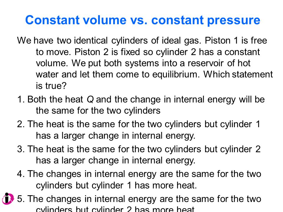 Constant volume vs.constant pressure We have two identical cylinders of ideal gas.
