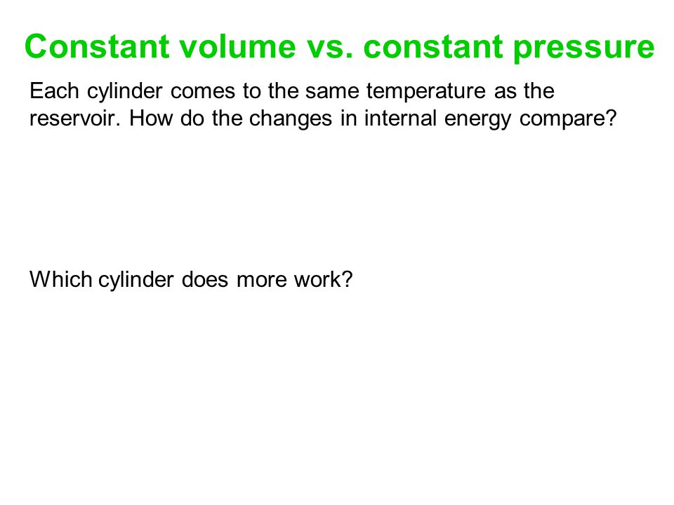 Constant volume vs.constant pressure Each cylinder comes to the same temperature as the reservoir.