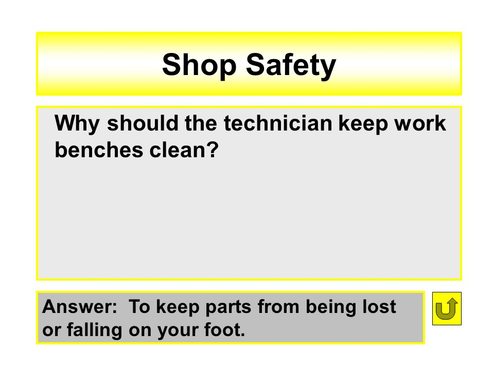 Shop Safety Answer: To keep parts from being lost or falling on your foot. Why should the technician keep work benches clean?