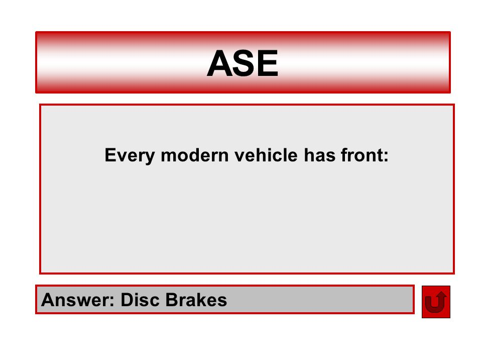 ASE Answer: Disc Brakes Every modern vehicle has front: