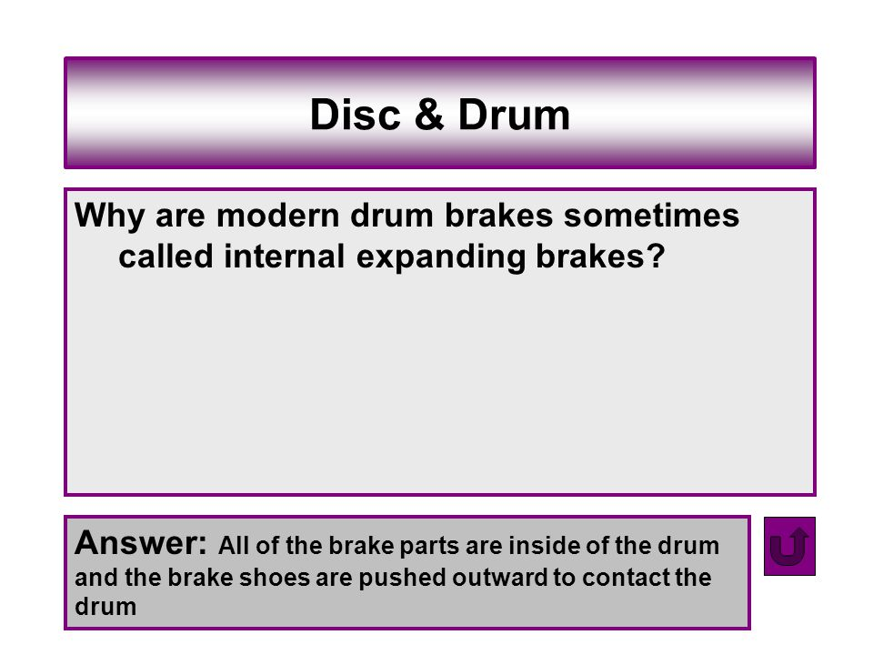 Disc & Drum Why are modern drum brakes sometimes called internal expanding brakes? Answer: All of the brake parts are inside of the drum and the brake