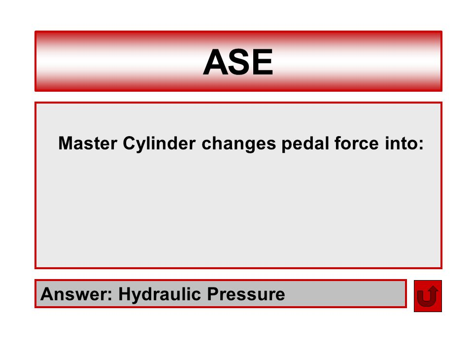 ASE Answer: Hydraulic Pressure Master Cylinder changes pedal force into: