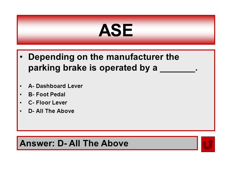 ASE Answer: D- All The Above Depending on the manufacturer the parking brake is operated by a _______. A- Dashboard Lever B- Foot Pedal C- Floor Lever