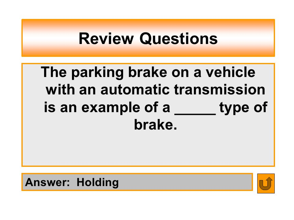 Review Questions Answer: Holding The parking brake on a vehicle with an automatic transmission is an example of a _____ type of brake.