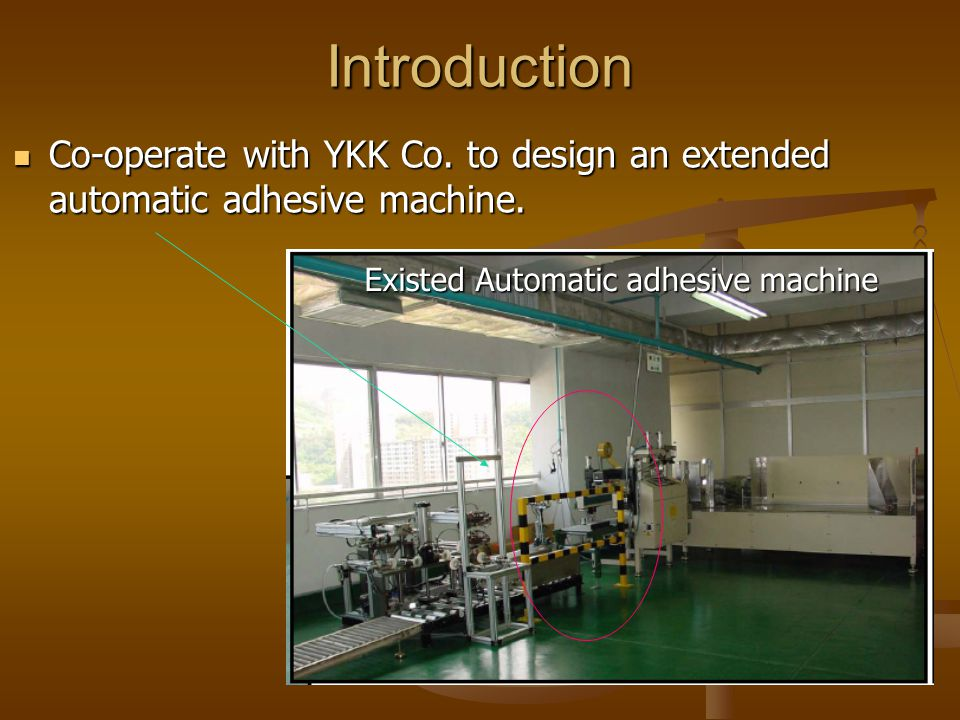 Introduction Co-operate with YKK Co. to design an extended automatic adhesive machine. Co-operate with YKK Co. to design an extended automatic adhesiv