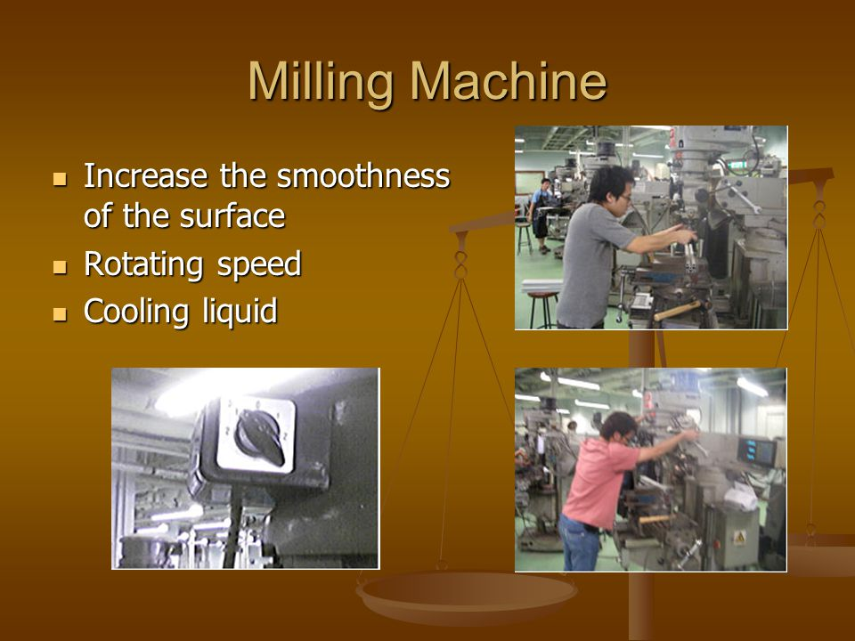 Milling Machine Increase the smoothness of the surface Increase the smoothness of the surface Rotating speed Rotating speed Cooling liquid Cooling liquid