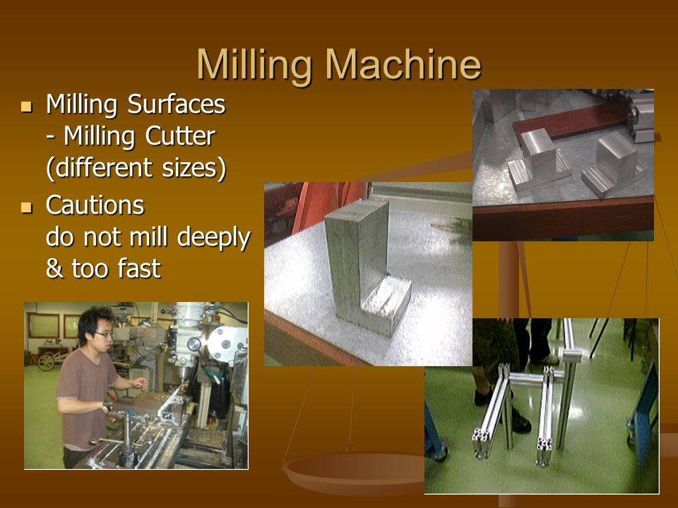 Milling Machine Milling Surfaces - Milling Cutter (different sizes) Milling Surfaces - Milling Cutter (different sizes) Cautions do not mill deeply &