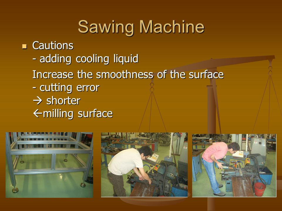Sawing Machine Cautions - adding cooling liquid Cautions - adding cooling liquid Increase the smoothness of the surface - cutting error  shorter  milling surface