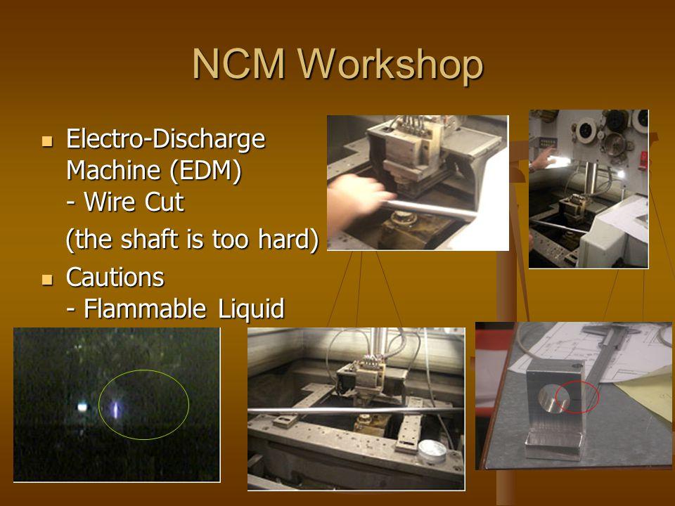 NCM Workshop Electro-Discharge Machine (EDM) - Wire Cut Electro-Discharge Machine (EDM) - Wire Cut (the shaft is too hard) (the shaft is too hard) Cautions - Flammable Liquid Cautions - Flammable Liquid