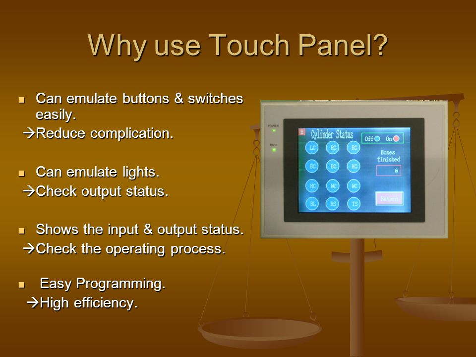 Why use Touch Panel? Can emulate buttons & switches easily. Can emulate buttons & switches easily.  Reduce complication.  Reduce complication. Can e