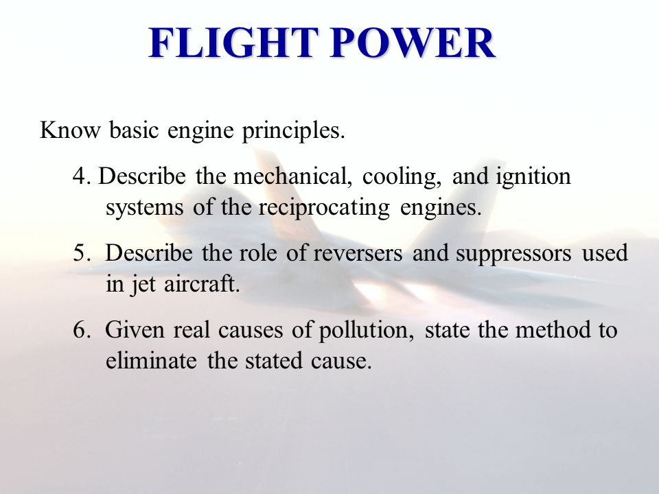 FLIGHT POWER Know basic engine principles. 4. Describe the mechanical, cooling, and ignition systems of the reciprocating engines. 5. Describe the rol