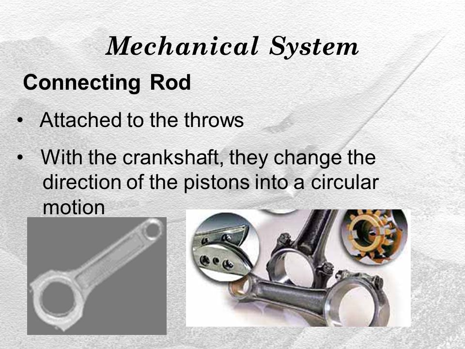 Mechanical System Connecting Rod Attached to the throws With the crankshaft, they change the direction of the pistons into a circular motion