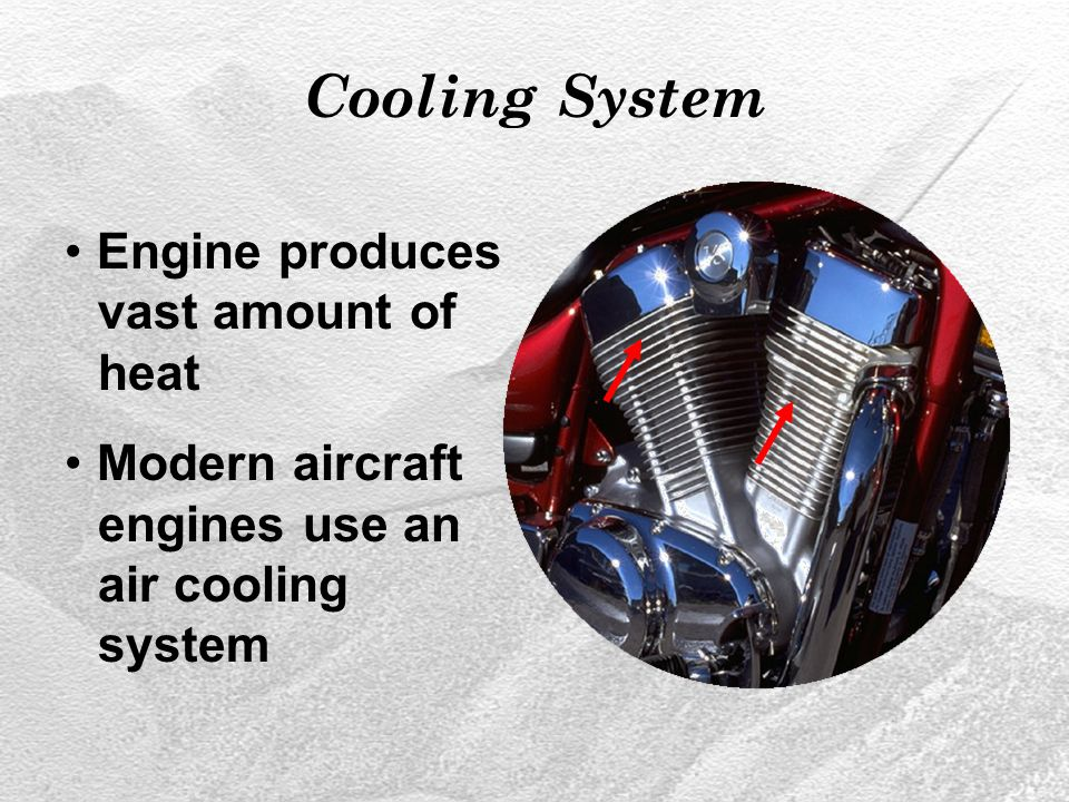 Cooling System Engine produces vast amount of heat Modern aircraft engines use an air cooling system