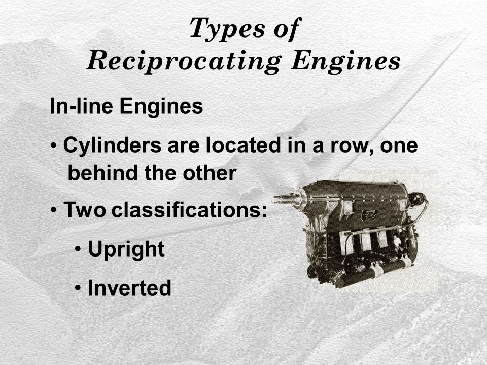 Types of Reciprocating Engines In-line Engines Cylinders are located in a row, one behind the other Two classifications: Upright Inverted
