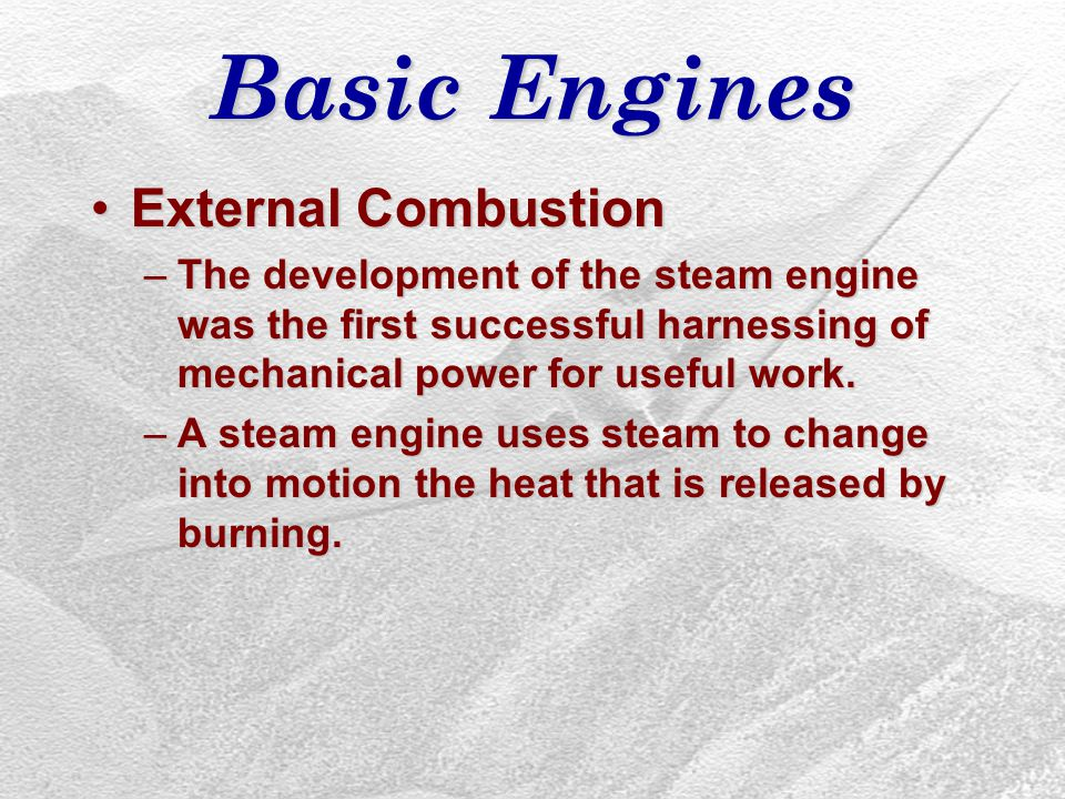 Basic Engines External CombustionExternal Combustion –The development of the steam engine was the first successful harnessing of mechanical power for