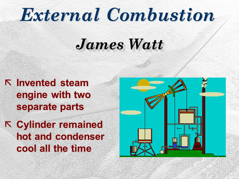 ãInvented steam engine with two separate parts ãCylinder remained hot and condenser cool all the time James Watt
