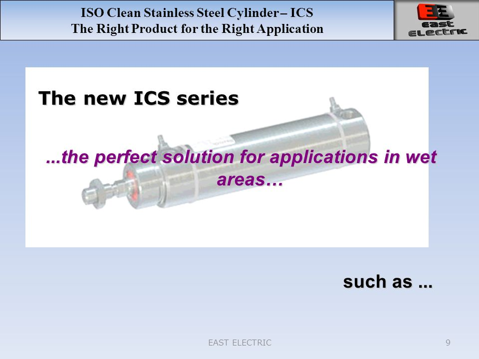 EAST ELECTRIC9 ISO Clean Stainless Steel Cylinder – ICS The Right Product for the Right Application The new ICS series such as... such as......the per
