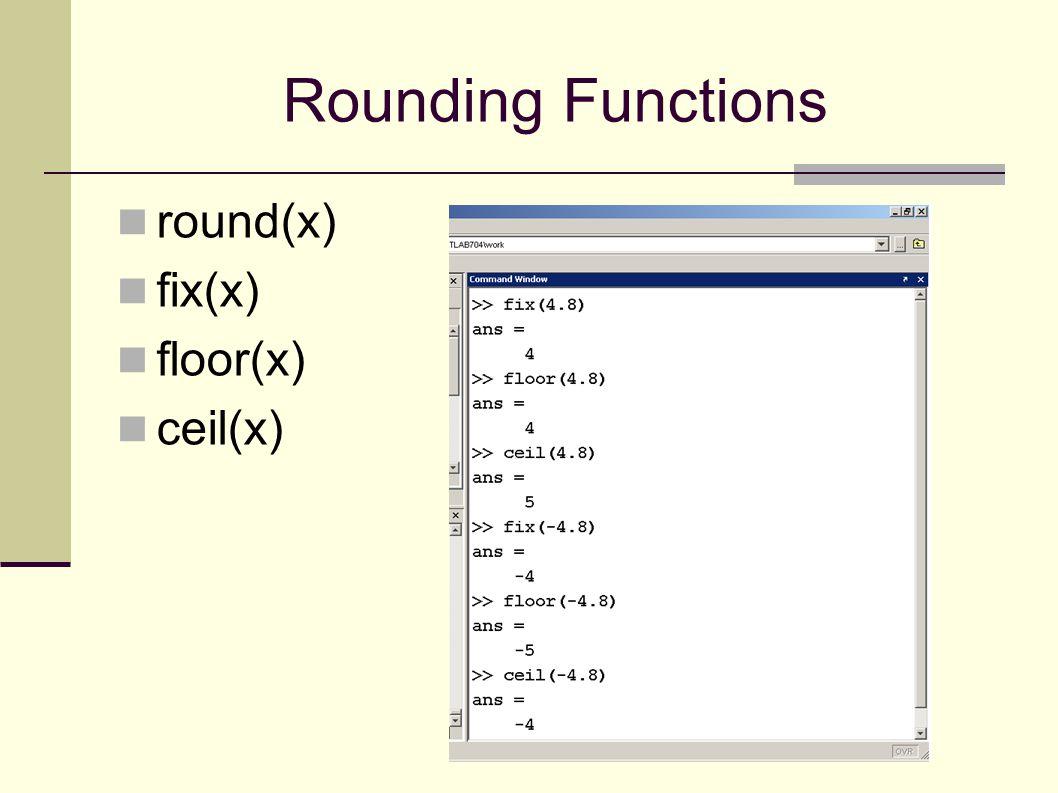 Rounding Functions round(x) fix(x) floor(x) ceil(x)