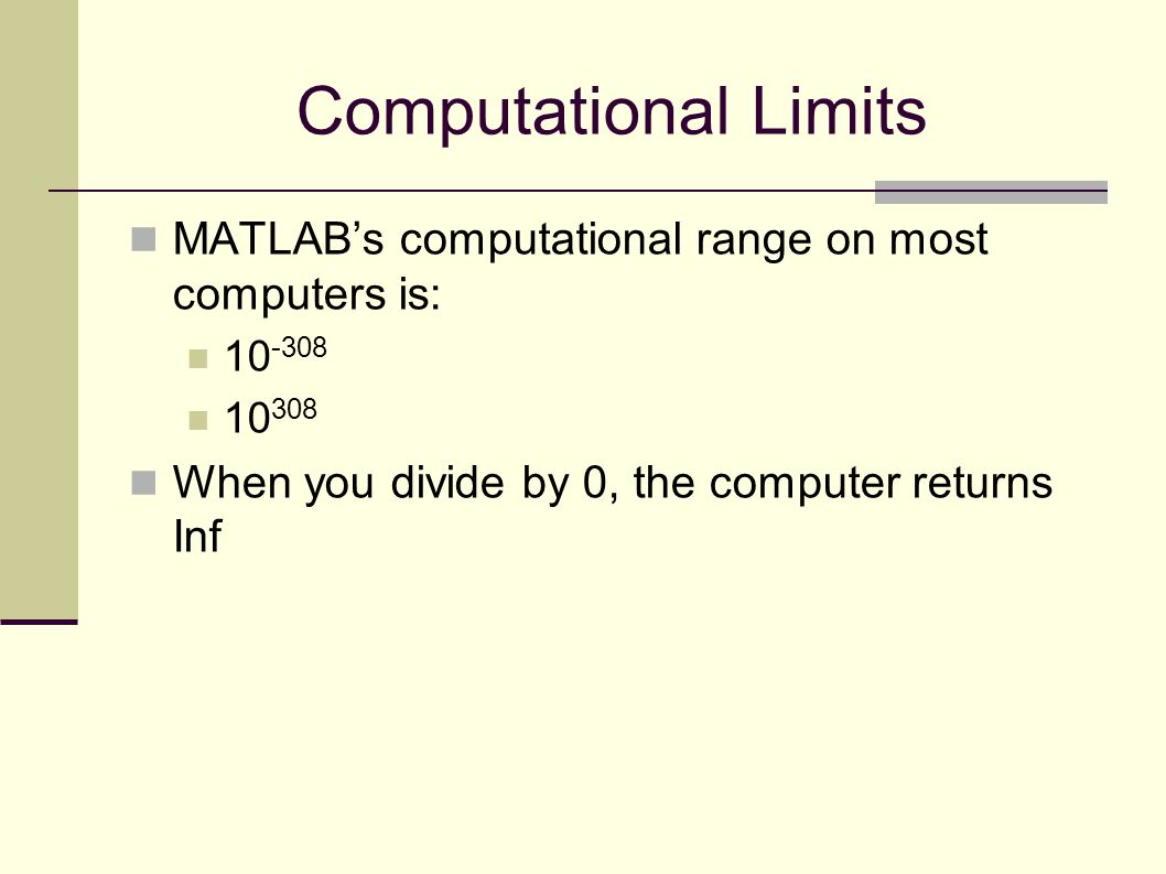 Computational Limits MATLAB's computational range on most computers is: 10 -308 10 308 When you divide by 0, the computer returns Inf