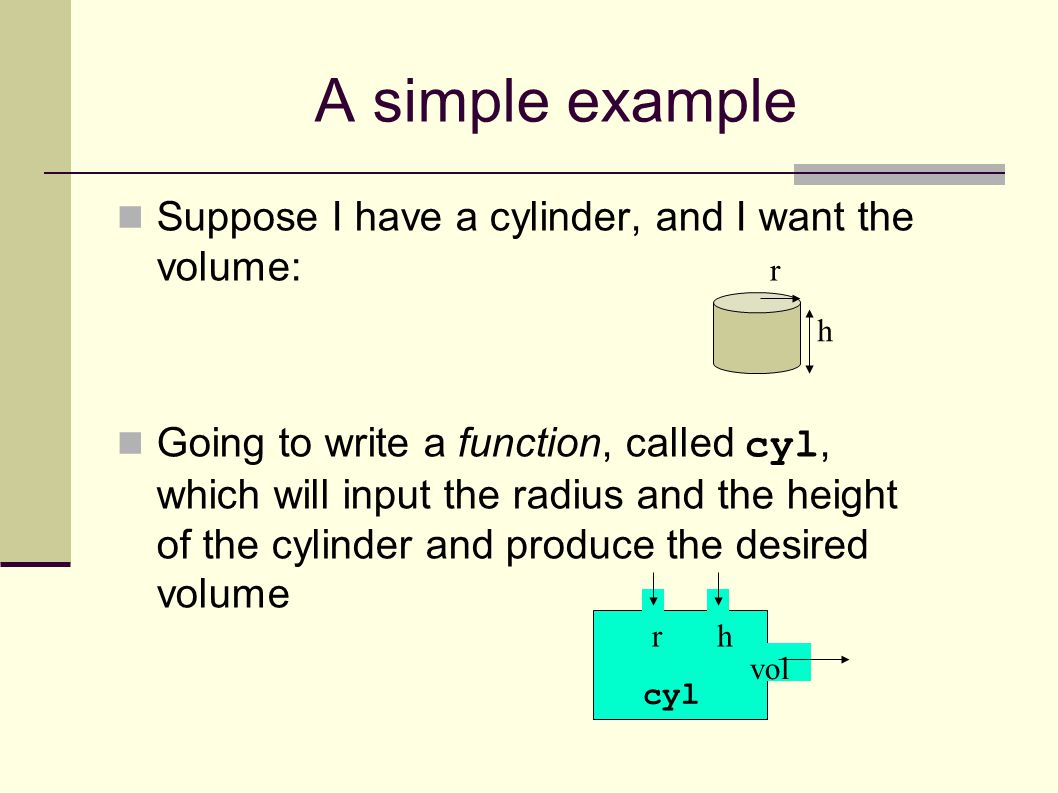 A simple example Suppose I have a cylinder, and I want the volume: Going to write a function, called cyl, which will input the radius and the height of the cylinder and produce the desired volume h r rh vol cyl