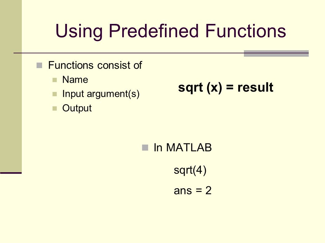 Using Predefined Functions Functions consist of Name Input argument(s) Output sqrt (x) = result In MATLAB sqrt(4) ans = 2