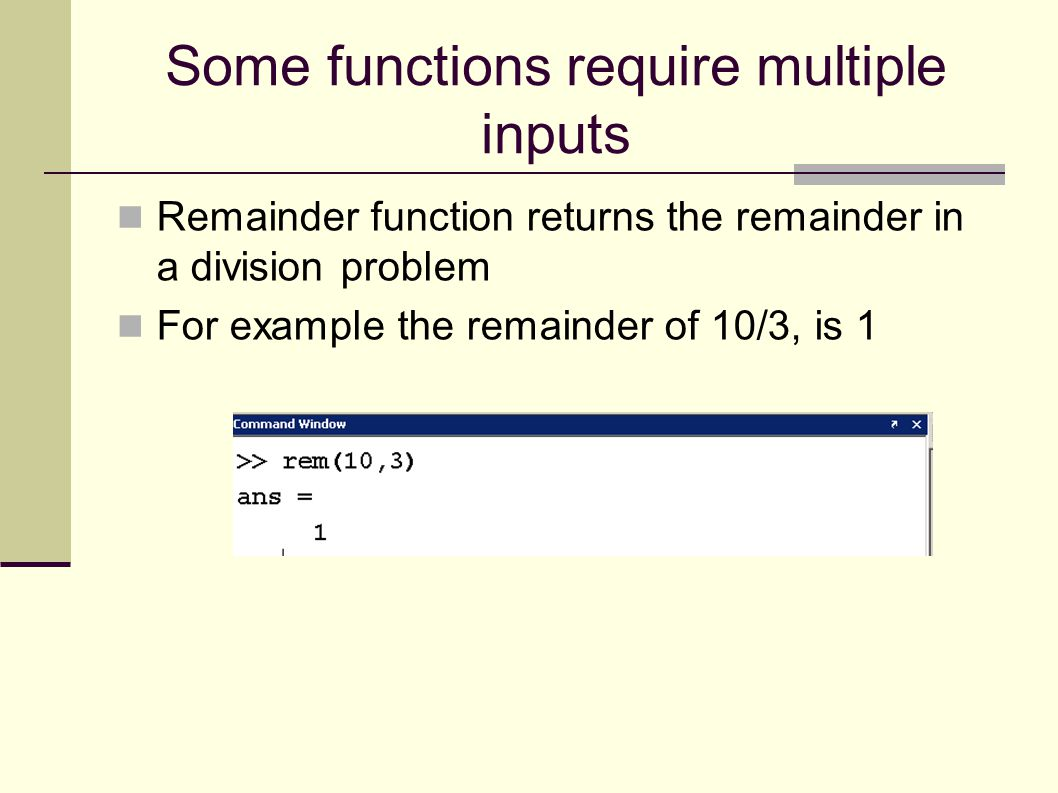 Some functions require multiple inputs Remainder function returns the remainder in a division problem For example the remainder of 10/3, is 1