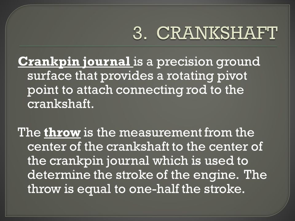 Crankpin journal is a precision ground surface that provides a rotating pivot point to attach connecting rod to the crankshaft.
