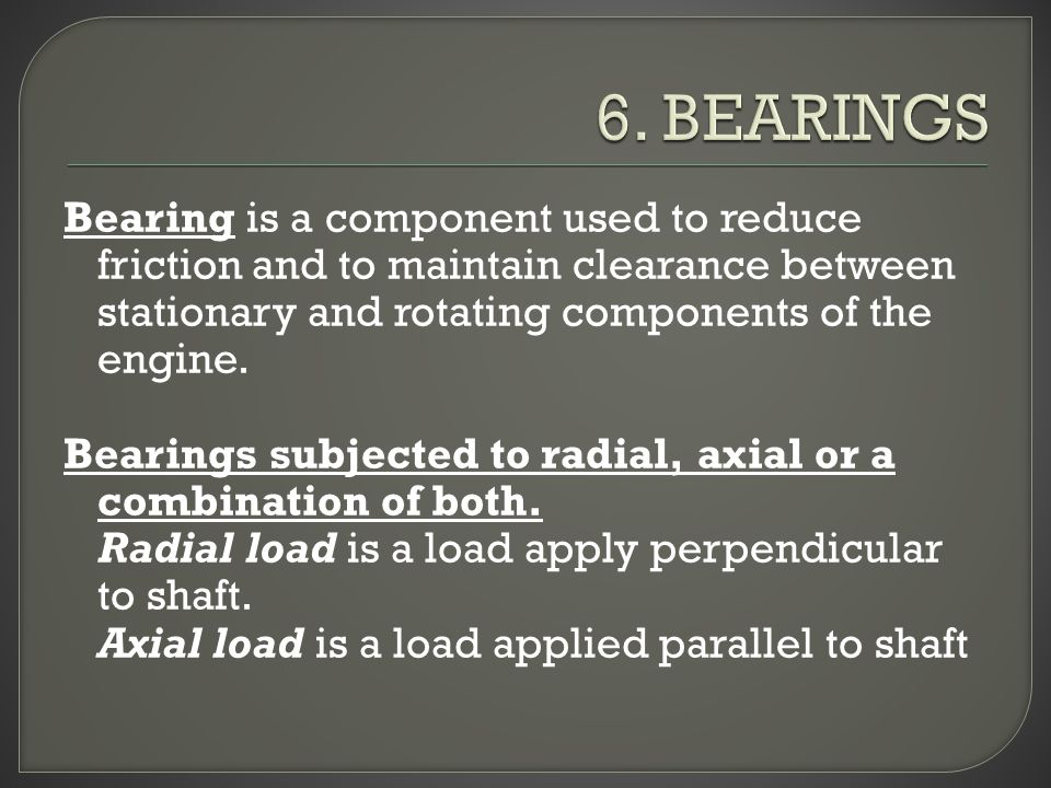 Bearing is a component used to reduce friction and to maintain clearance between stationary and rotating components of the engine.