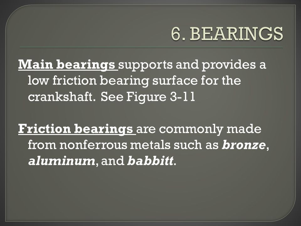 Main bearings supports and provides a low friction bearing surface for the crankshaft.