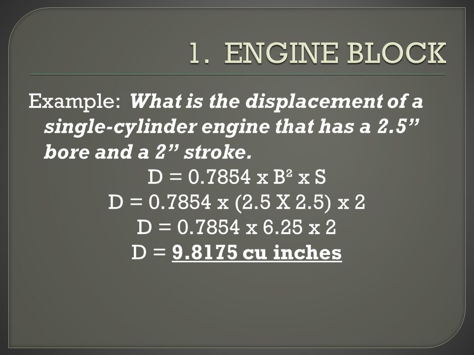 Example: What is the displacement of a single-cylinder engine that has a 2.5 bore and a 2 stroke.
