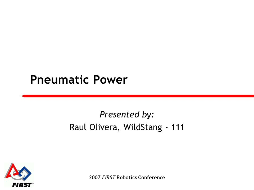 2007 FIRST Robotics Conference Pneumatic Power Presented by: Raul Olivera, WildStang - 111