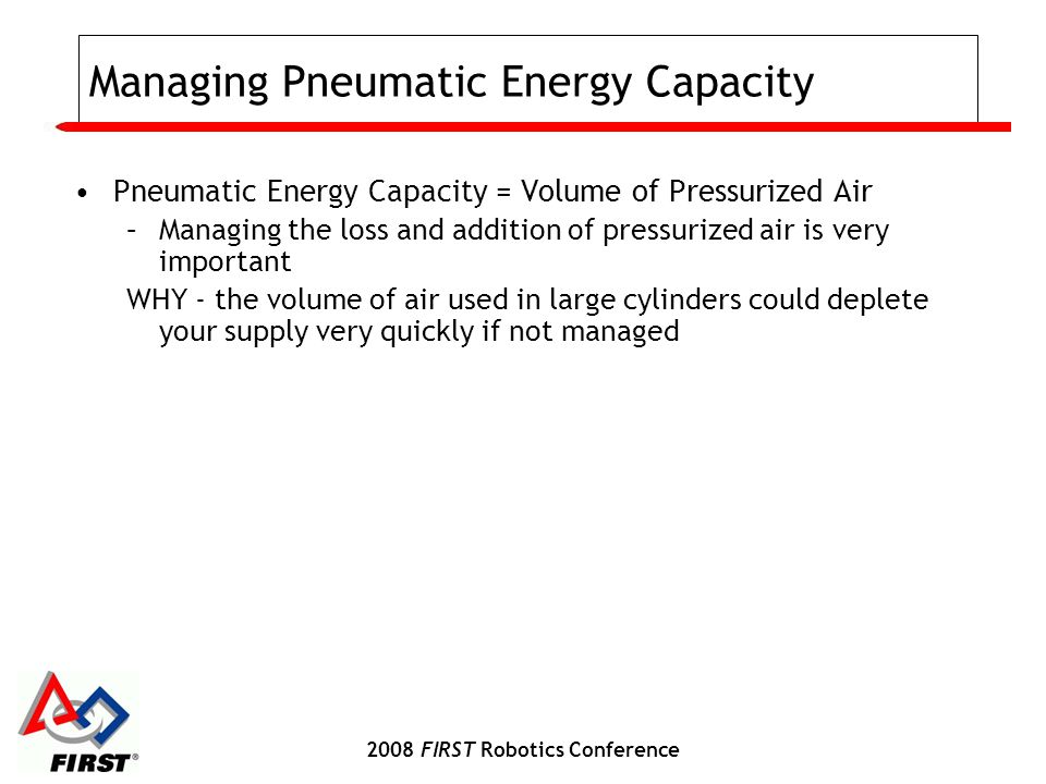 2008 FIRST Robotics Conference Managing Pneumatic Energy Capacity Pneumatic Energy Capacity = Volume of Pressurized Air –Managing the loss and additio