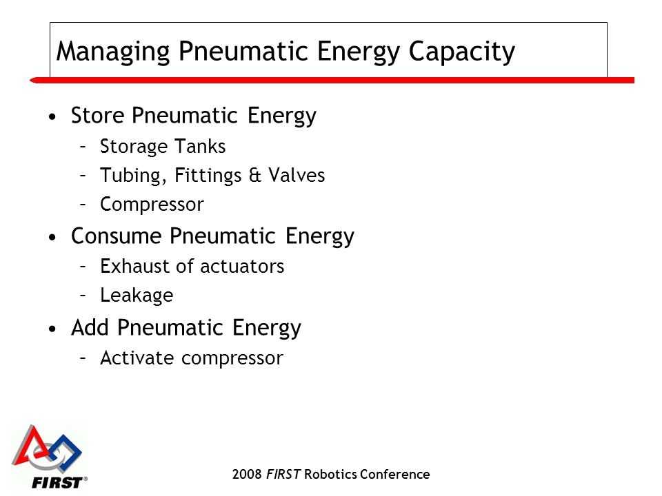 2008 FIRST Robotics Conference Managing Pneumatic Energy Capacity Store Pneumatic Energy –Storage Tanks –Tubing, Fittings & Valves –Compressor Consume Pneumatic Energy –Exhaust of actuators –Leakage Add Pneumatic Energy –Activate compressor