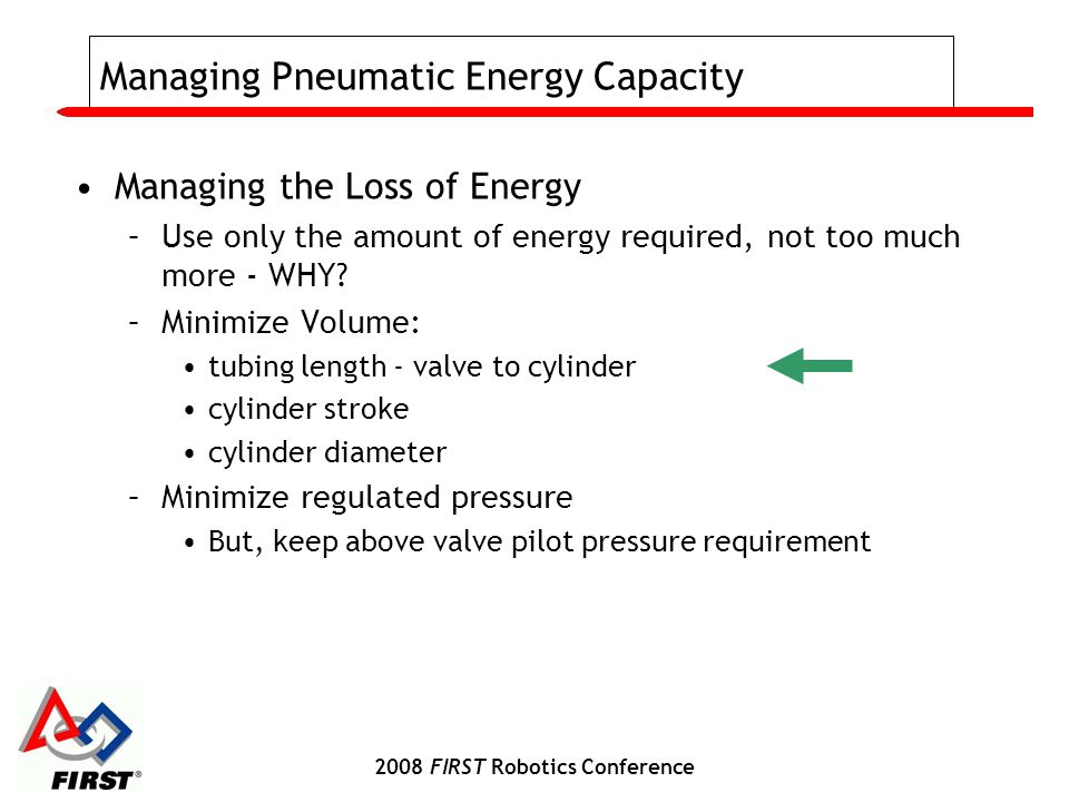 2008 FIRST Robotics Conference Managing Pneumatic Energy Capacity Managing the Loss of Energy –Use only the amount of energy required, not too much more - WHY.